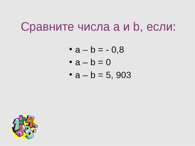 Сравните числа a и b, если: а – b = - 0,8 а – b = 0 а – b = 5, 903