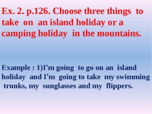 Ex. 2. p.126. Choose three things to take on an island holiday or a camping h
