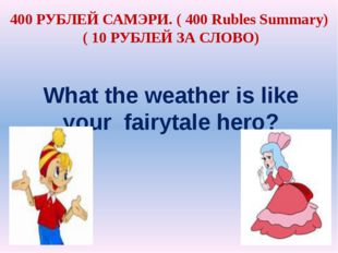 What the weather is like your fairytale hero? 400 РУБЛЕЙ САМЭРИ. ( 400 Rubles