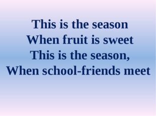 This is the season When fruit is sweet This is the season, When school-frien