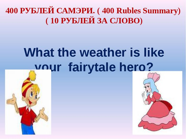 What the weather is like your fairytale hero? 400 РУБЛЕЙ САМЭРИ. ( 400 Rubles...