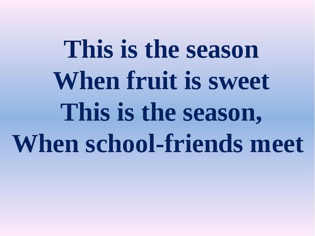 This is the season When fruit is sweet This is the season, When school-frien...