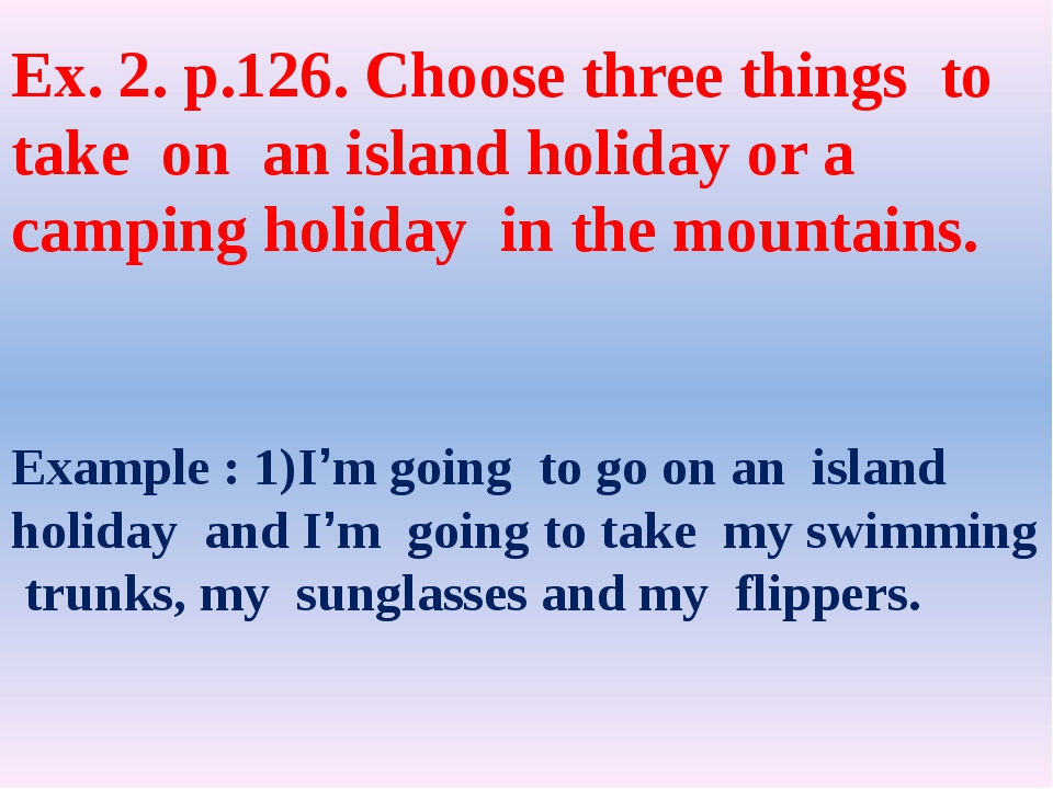 Ex. 2. p.126. Choose three things to take on an island holiday or a camping h...