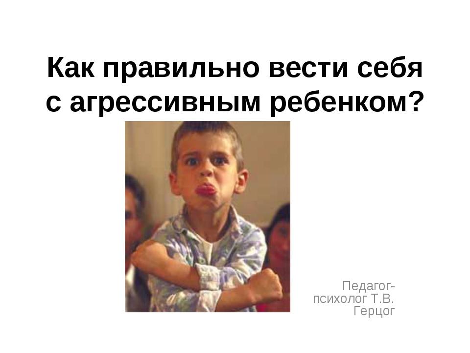 Как правильно вести себя с агрессивным ребенком? Педагог-психолог Т.В. Герцог