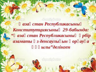 """Қазақстан Республикасының Конститутциясының 29-бабында: """"Қазақстан Республика"""