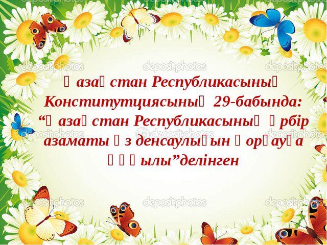 """Қазақстан Республикасының Конститутциясының 29-бабында: """"Қазақстан Республика..."""