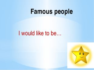 I would like to be… Famous people