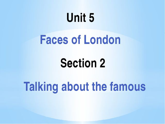 Section 2 Unit 5 Faces of London Talking about the famous