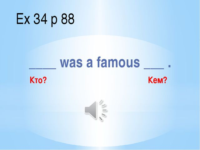 ____ was a famous ___ . Ex 34 p 88 Кто? Кем?