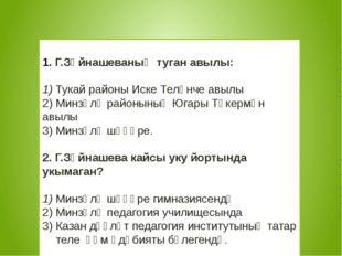 Г.Зәйнашеваның туган авылы: 1) Тукай районы Иске Теләнче авылы 2) Минзәлә ра