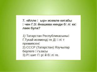 7. «Илле җыр» исемле китабы өчен Г.Зәйнашева нинди бүләккә лаек була? 1) Та