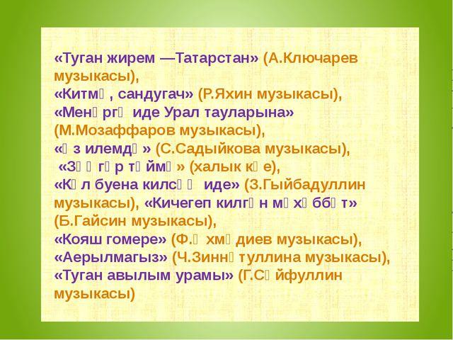«Туган жирем —Татарстан» (А.Ключарев музыкасы), «Китмә, сандугач» (Р.Яхин му...