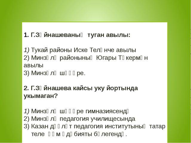 Г.Зәйнашеваның туган авылы: 1) Тукай районы Иске Теләнче авылы 2) Минзәлә ра...