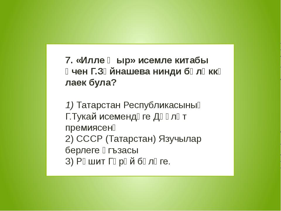 7. «Илле җыр» исемле китабы өчен Г.Зәйнашева нинди бүләккә лаек була? 1) Та...
