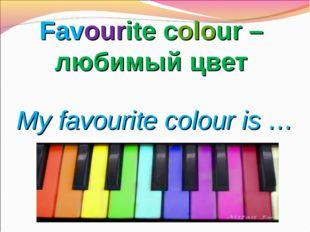 Favourite colour – любимый цвет My favourite colour is …