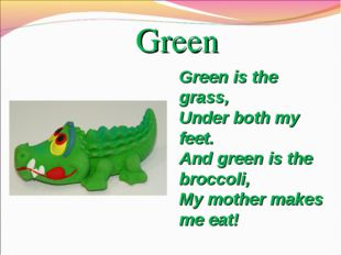 Green Greenis the grass, Under both my feet. Andgreenis the broccoli, My m