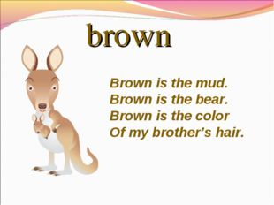 brown Brownis the mud. Brownis the bear. Brownis the color Of my brother's