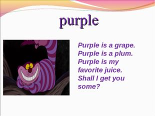 purple Purpleis a grape. Purpleis a plum. Purpleis my favorite juice. Shal