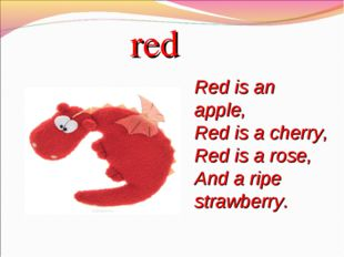 red Red is an apple, Red is a cherry, Red is a rose, And a ripe strawberry.