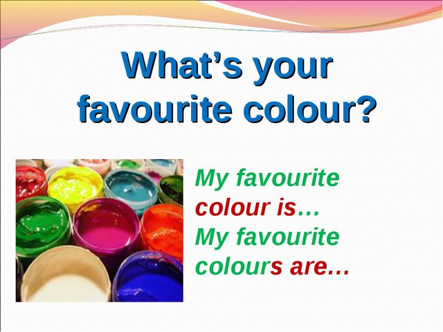 What's your favourite colour? My favourite colour is… My favourite colours are…