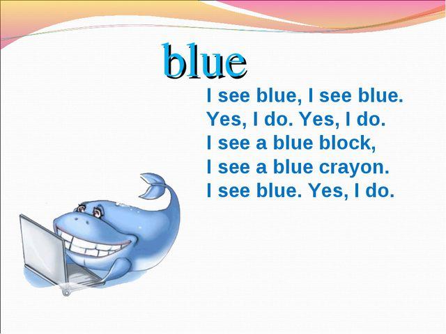 blue I see blue, I see blue. Yes, I do. Yes, I do. I see a blue block, I see...