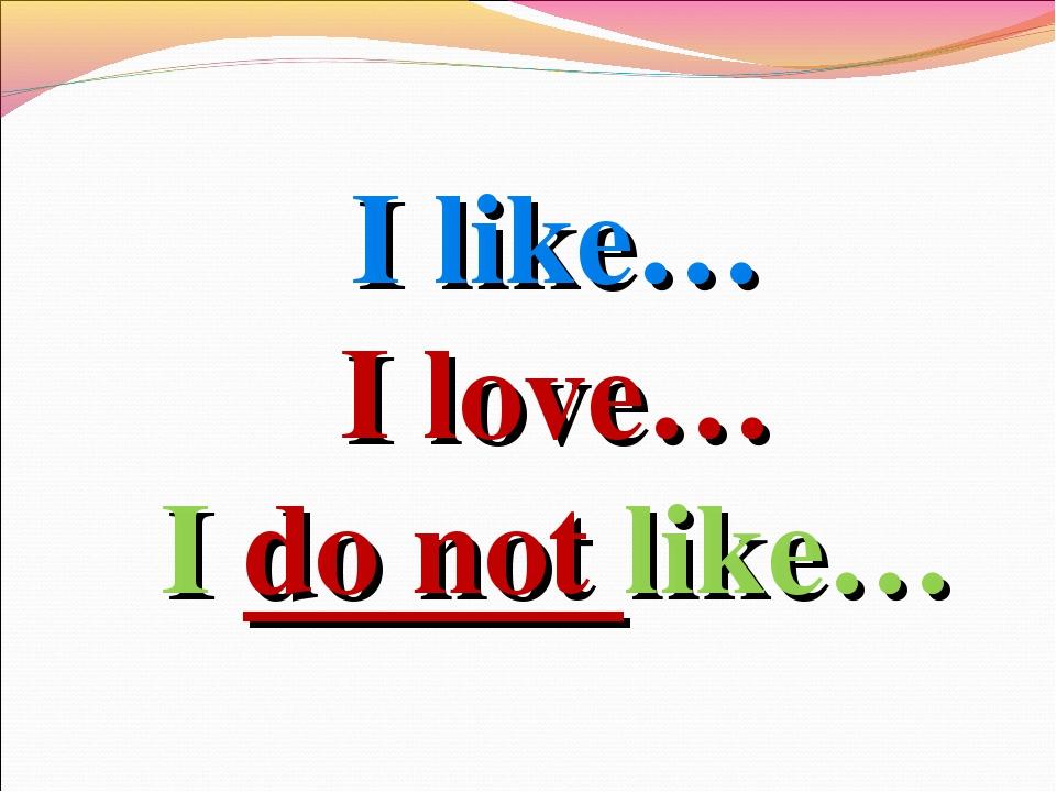 I like… I love… I do not like…