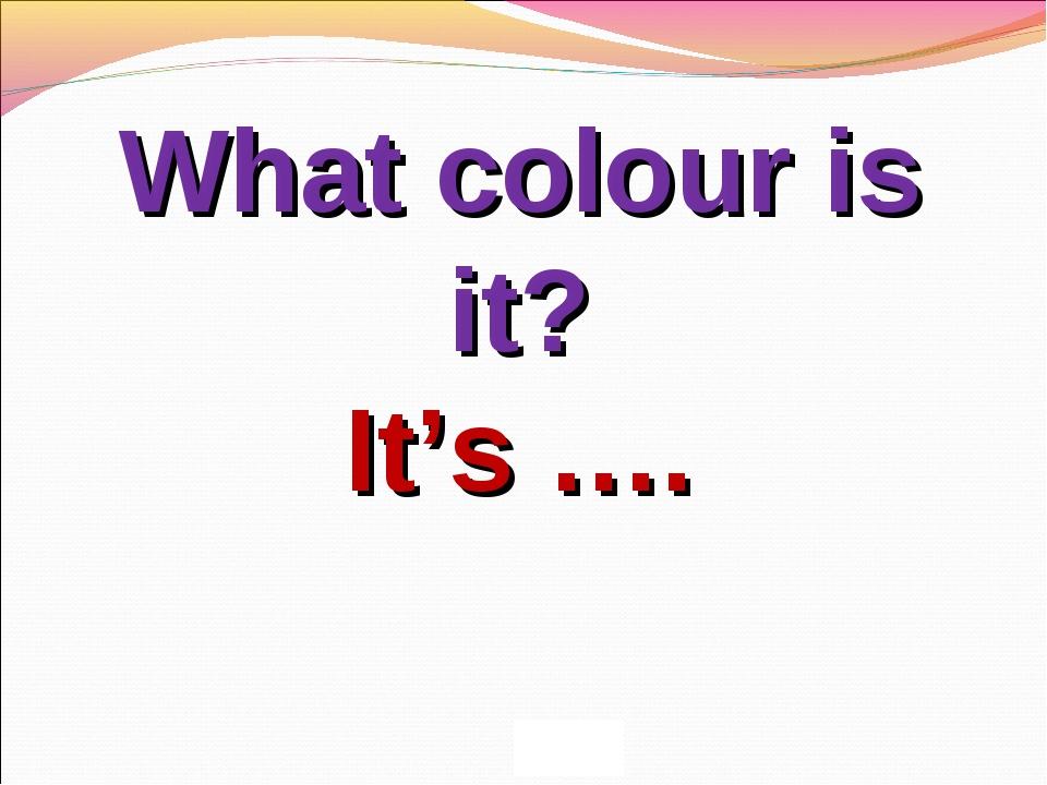 What colour is it? It's ….