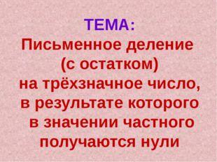 ТЕМА: Письменное деление (с остатком) на трёхзначное число, в результате кото