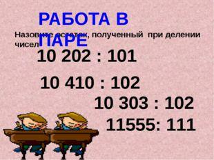 Назовите остаток, полученный при делении чисел РАБОТА В ПАРЕ 10 202 : 101 10