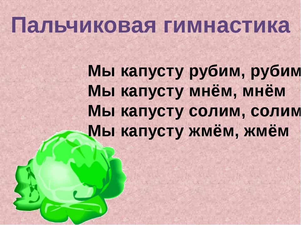 Пальчиковая гимнастика Мы капусту рубим, рубим Мы капусту мнём, мнём Мы капус...