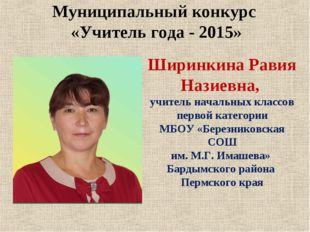 Муниципальный конкурс «Учитель года - 2015» Ширинкина Равия Назиевна, учитель