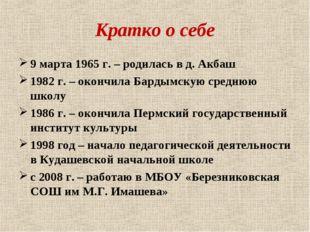 Кратко о себе 9 марта 1965 г. – родилась в д. Акбаш 1982 г. – окончила Бардым