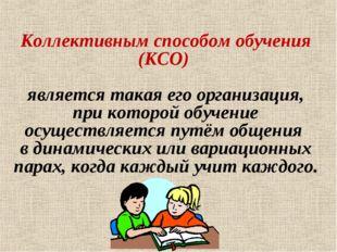 Коллективным способом обучения (КСО) является такая его организация, при кото