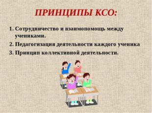 ПРИНЦИПЫ КСО: 1. Сотрудничество и взаимопомощь между учениками. 2. Педагогиза