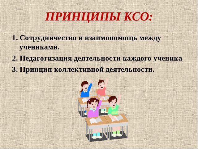 ПРИНЦИПЫ КСО: 1. Сотрудничество и взаимопомощь между учениками. 2. Педагогиза...