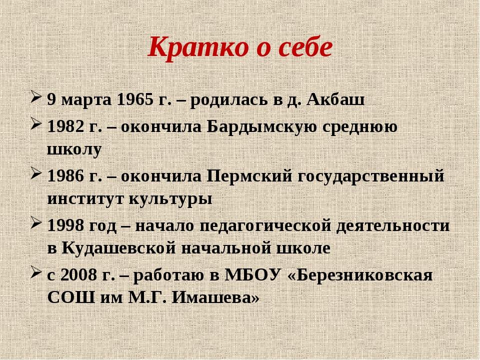 Кратко о себе 9 марта 1965 г. – родилась в д. Акбаш 1982 г. – окончила Бардым...