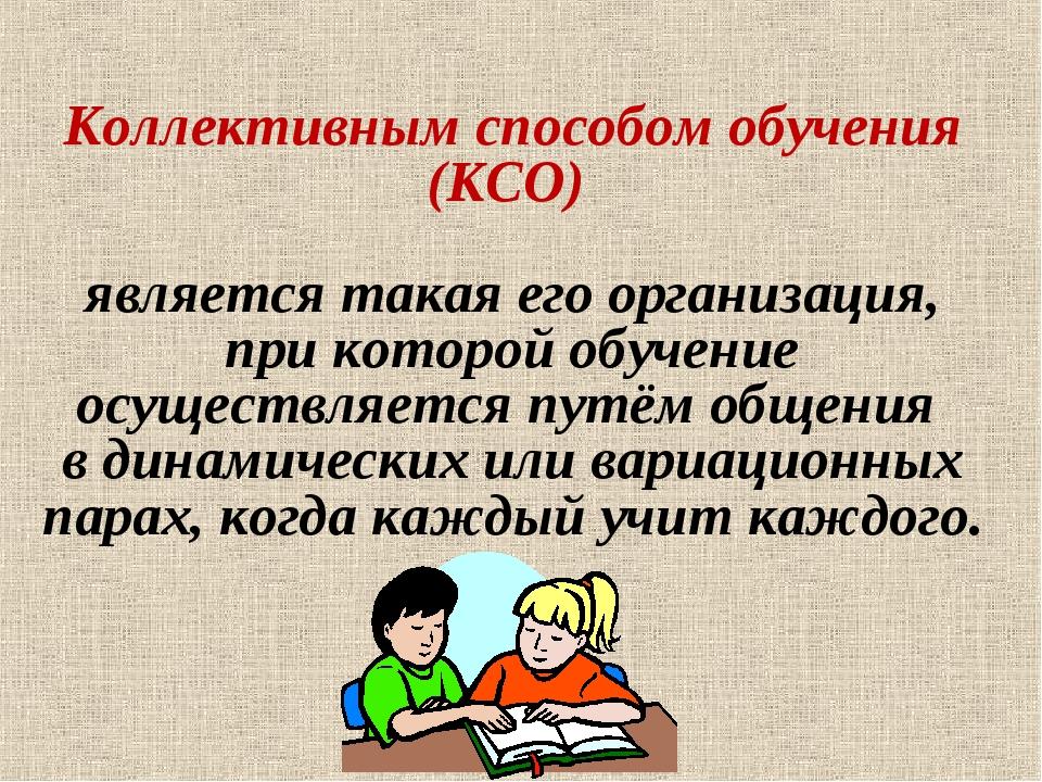 Коллективным способом обучения (КСО) является такая его организация, при кото...