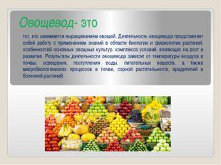 Овощевод- это тот, кто занимается выращиванием овощей. Деятельность овощевода