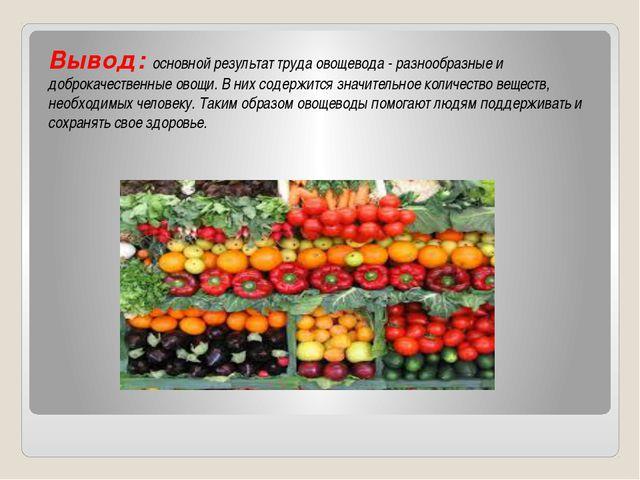 Вывод: основной результат труда овощевода - разнообразные и доброкачественны...
