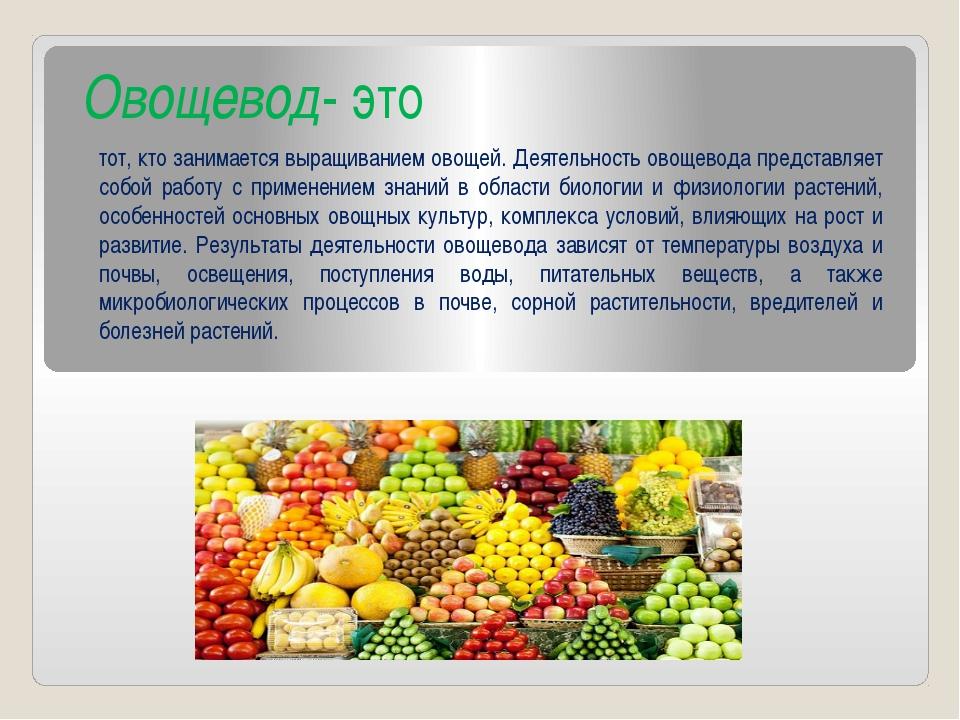 Овощевод- это тот, кто занимается выращиванием овощей. Деятельность овощевода...