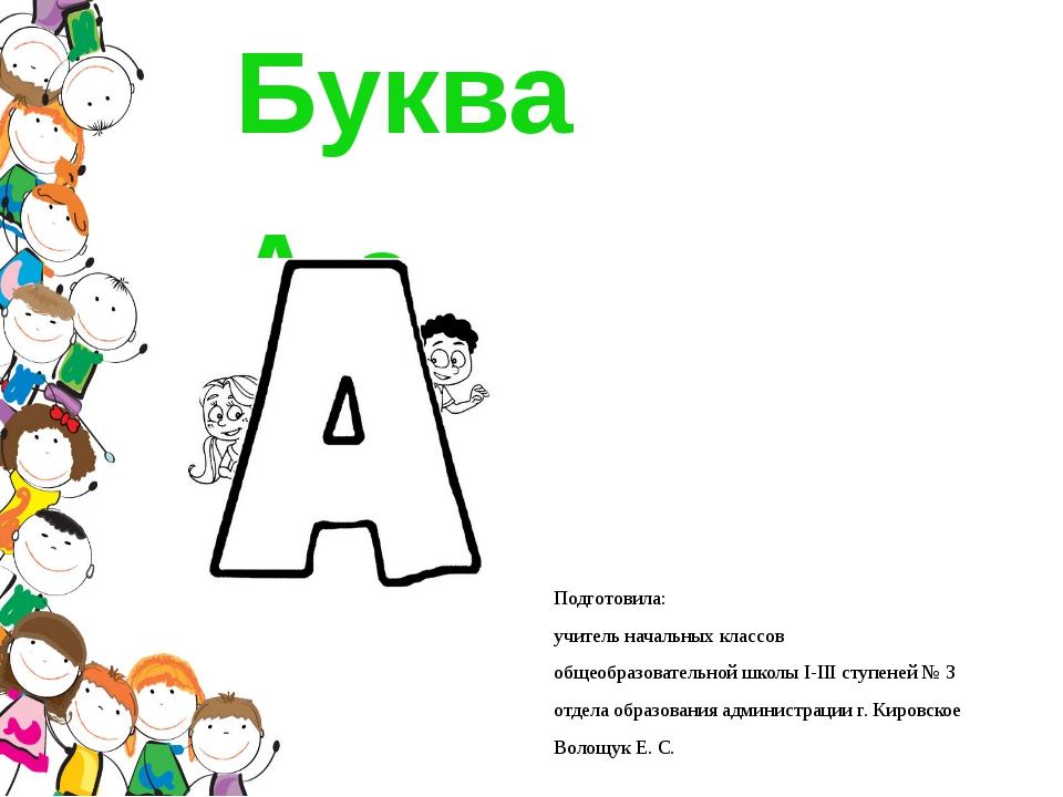 Буква А а Подготовила: учитель начальных классов общеобразовательной школы І-...