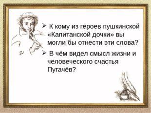 Беседа по прочитанному О чём этот текст? Как к Пугачёву относится Гринёв? Поч