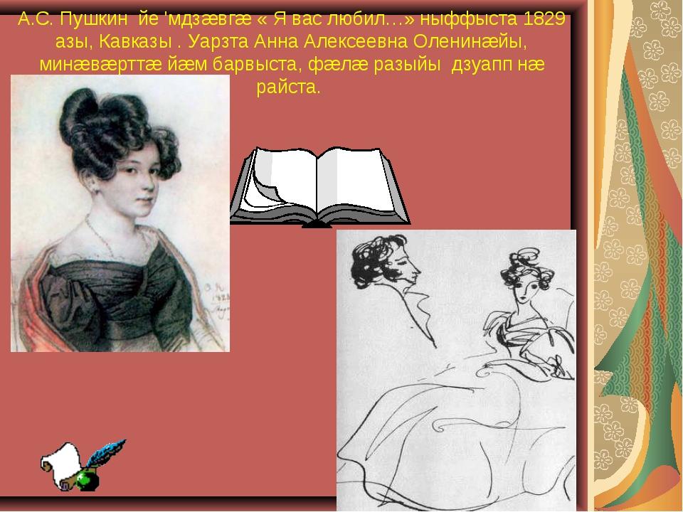 А.С. Пушкин йе 'мдзæвгæ « Я вас любил…» ныффыста 1829 азы, Кавказы . Уарзта А...