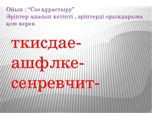 """ткисдае- ашфлке- сенревчит- Ойын : """"Сөз құрастыру"""" Әріптер адасып кетіпті , ә"""