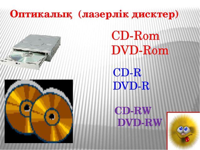 Оптикалық (лазерлік дисктер) CD-Rom DVD-Rom CD-R DVD-R CD-RW DVD-RW