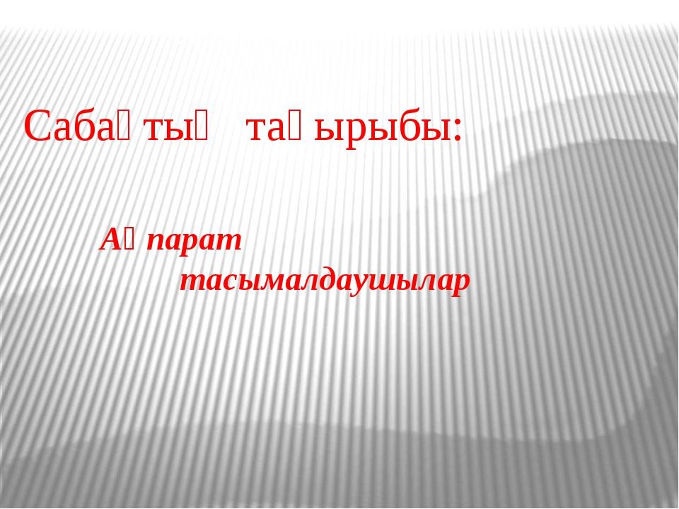 Ақпарат тасымалдаушылар Сабақтың тақырыбы: