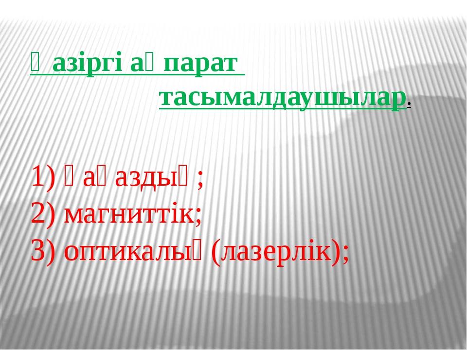 Қазіргі ақпарат тасымалдаушылар. 1) қағаздық; 2) магниттік; 3) оптикалық(лазе...