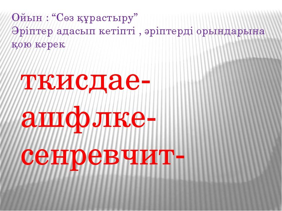 """ткисдае- ашфлке- сенревчит- Ойын : """"Сөз құрастыру"""" Әріптер адасып кетіпті , ә..."""