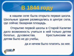 В 1844 году в нашем селе была открыта первая школа. Школьные здания размещали