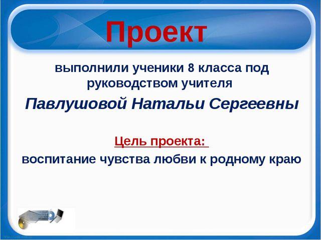 Проект выполнили ученики 8 класса под руководством учителя Павлушовой Натальи...